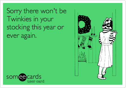 Sorry there won't beTwinkies in your stocking this year or ever again.