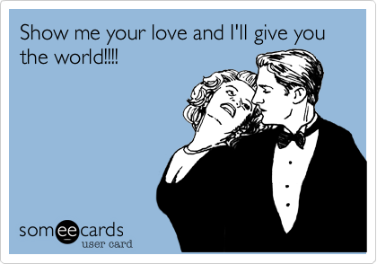 Show me your love and I'll give you the world!!!!