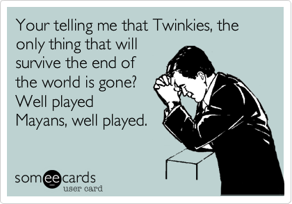 Your telling me that Twinkies, the only thing that will