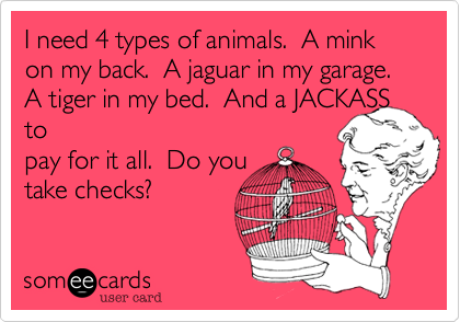 I need 4 types of animals.  A mink on my back.  A jaguar in my garage.  A tiger in my bed.  And a JACKASS topay for it all.  Do youtake checks?