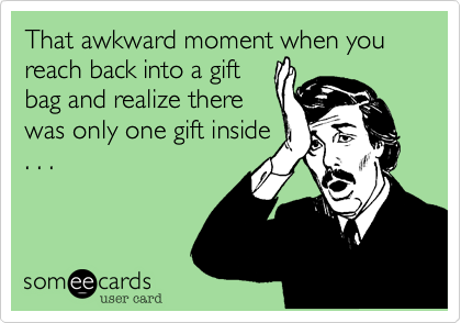 That awkward moment when you reach back into a giftbag and realize therewas only one gift inside. . .