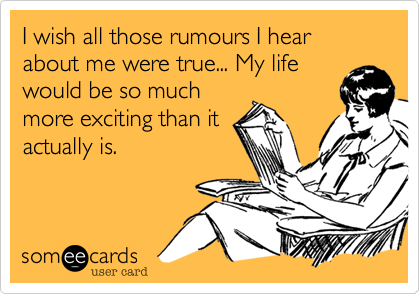 I wish all those rumours I hear about me were true... My life