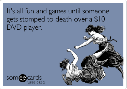 It's all fun and games until someone gets stomped to death over a $10 DVD player.