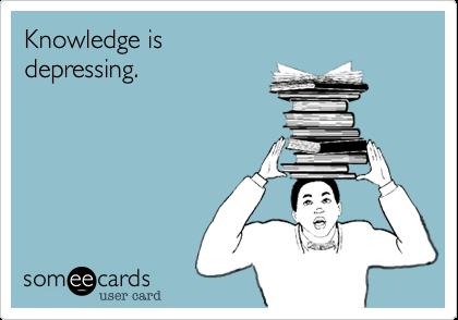 Knowledge is depressing.