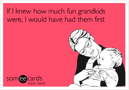 If I knew how much fun grandkids were, I would have had them first