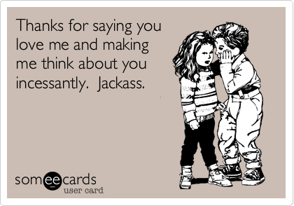 Thanks For Saying You Love Me And Making Me Think About You Incessantly.  Jackass.