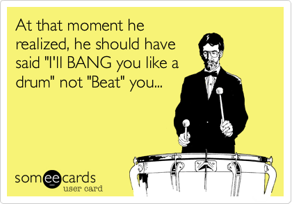 """At that moment herealized, he should havesaid """"I'll BANG you like adrum"""" not """"Beat"""" you..."""