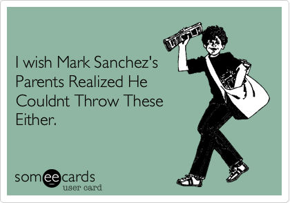 I wish Mark Sanchez's