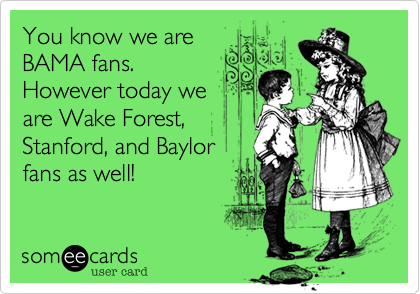 You know we areBAMA fans.However today weare Wake Forest,Stanford, and Baylorfans as well!