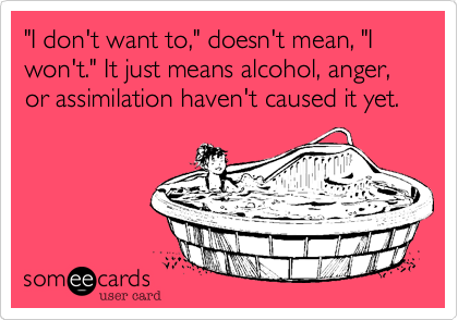 """I don't want to,"" doesn't mean, ""I won't."" It just means alcohol, anger, or assimilation haven't caused it yet."
