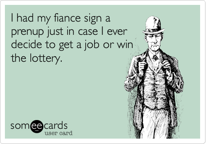I had my fiance sign aprenup just in case I everdecide to get a job or winthe lottery.