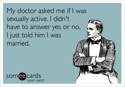 My doctor asked me if I was sexually active. I didn'thave to answer yes or no,I just told him I wasmarried.