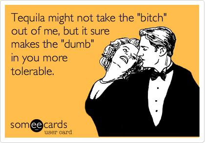 "Tequila might not take the ""bitch"" out of me, but it sure