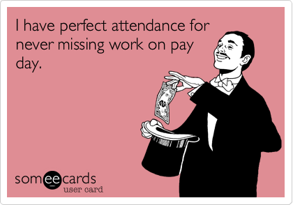 I have perfect attendance fornever missing work on payday.