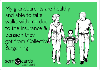 My grandparents are healthyand able to takewalks with me dueto the insurance &pension theygot from CollectiveBargaining