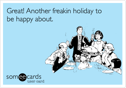 Great! Another freakin holiday to be happy about.