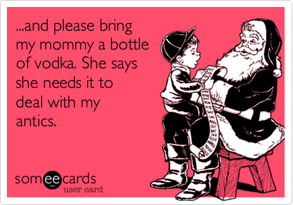 ...and please bring my mommy a bottleof vodka. She says she needs it to deal with my antics.