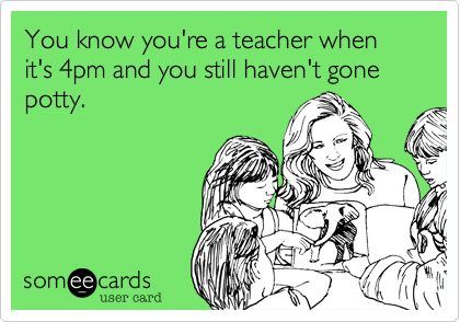 You know you're a teacher when it's 4pm and you still haven't gone potty.