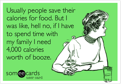Usually people save theircalories for food. But Iwas like, hell no, if I haveto spend time withmy family I need4,000 caloriesworth of booze.