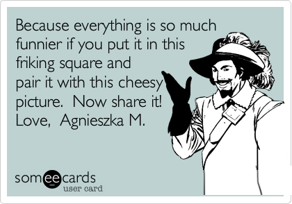 Because everything is so muchfunnier if you put it in thisfriking square andpair it with this cheesypicture.  Now share it!Love,  Agnieszka M.