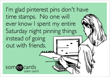 I'm glad pinterest pins don't have time stamps.  No one will