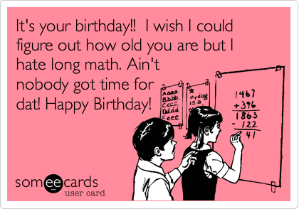 It's your birthday!!  I wish I could figure out how old you are but I hate long math. Ain't