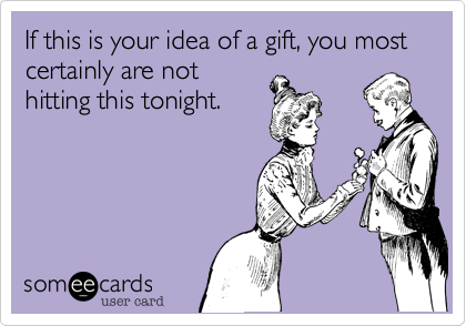 If this is your idea of a gift, you most certainly are not