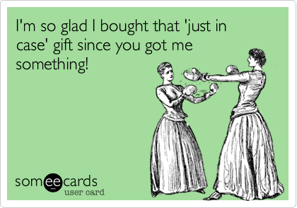 I'm so glad I bought that 'just in case' gift since you got me