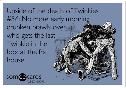 Upside of the death of Twinkies #56: No more early morning drunken brawls overwho gets the lastTwinkie in thebox at the frathouse.