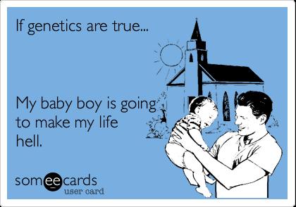 If genetics are true...My baby boy is goingto make my lifehell.