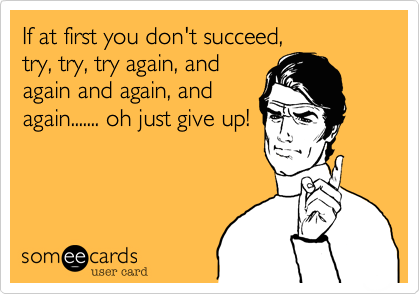 If at first you don't succeed,