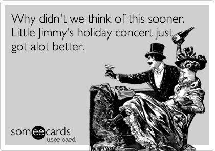 Why didn't we think of this sooner. Little Jimmy's holiday concert just