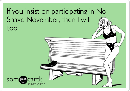 If you insist on participating in No Shave November, then I will
