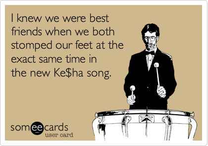I knew we were bestfriends when we bothstomped our feet at theexact same time inthe new Ke$ha song.