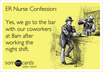 ER Nurse Confession:Yes, we go to the barwith our coworkersat 8am after working the night shift.