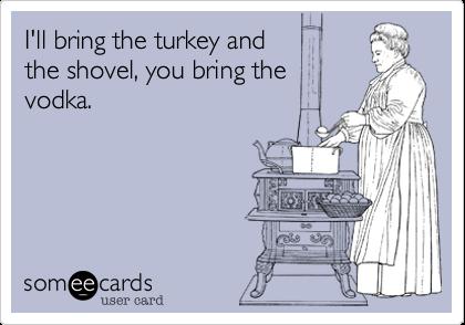 I'll bring the turkey and the shovel, you bring thevodka.