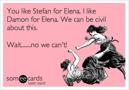 You like Stefan for Elena. I like Damon for Elena. We can be civil about this. 