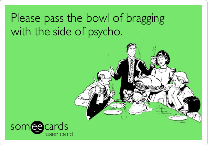 Please pass the bowl of bragging with the side of psycho.