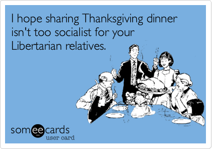 I hope sharing Thanksgiving dinner isn't too socialist for your Libertarian relatives.