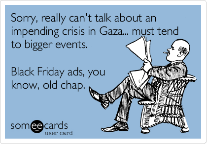 Sorry, really can't talk about an impending crisis in Gaza... must tend