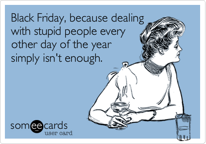 Black Friday, because dealing
