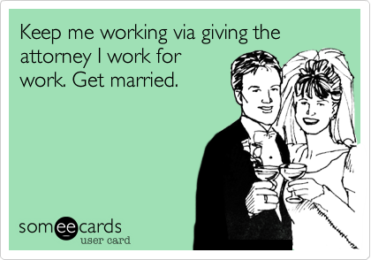 Keep me working via giving the attorney I work for