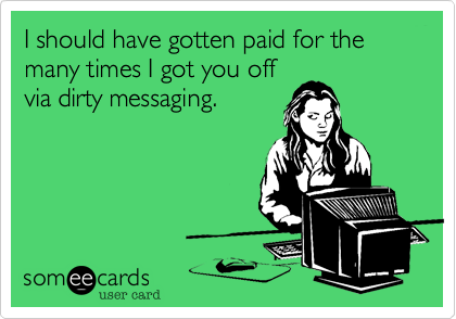 I should have gotten paid for the many times I got you off