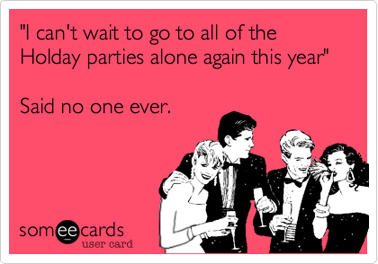 """I can't wait to go to all of the Holday parties alone again this year""  