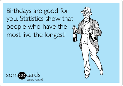 birthdays are good for you statistics show that people who have the