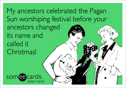My ancestors celebrated the Pagan Sun worshiping festival before your ancestors changed