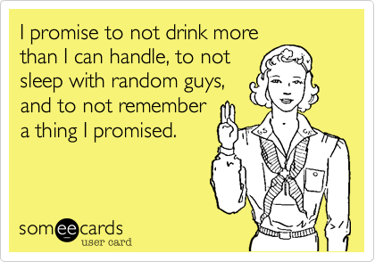 I promise to not drink morethan I can handle, to notsleep with random guys,and to not remembera thing I promised.