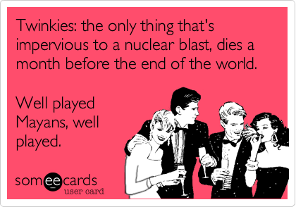 Twinkies: the only thing that's impervious to a nuclear blast, dies a month before the end of the world.