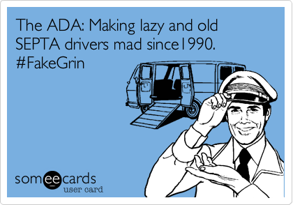 The ADA: Making lazy and old SEPTA drivers mad since1990. #FakeGrin
