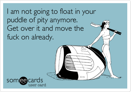 I am not going to float in your puddle of pity anymore. 